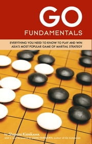 Go Fundamentals - Everything You Need to Know to Play and Win Asian's Most Popular Game of Martial Strategy ebook by Shigemi Kishikawa,John Fairbairn