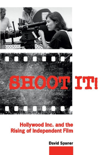 Shoot It! - Hollywood Inc. and the Rising of Independent Film ebook by David Spaner