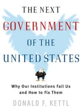 The Next Government of the United States: Why Our Institutions Fail Us and How to Fix Them ebook by Donald F. Kettl