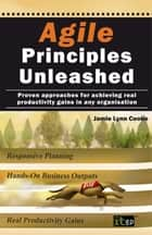 Agile Principles Unleashed - Proven approaches for achieving real productivity gains in any organisation ebook by Jamie Lynn Cooke