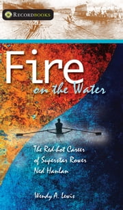 Fire on the Water - The Red-hot Career of Superstar Rower Ned Hanlan ebook by Wendy A. Lewis