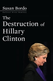 The Destruction of Hillary Clinton, (EBK) ebook by Susan Bordo