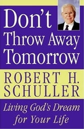 Don't Throw Away Tomorrow - Living God's Dream for Your Life ebook by Robert H. Schuller