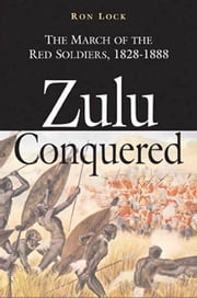Zulu Conquered - The March of the Red Soldiers, 1822–1888 ebook by Ron Lock