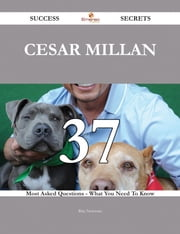 Cesar Millan 37 Success Secrets - 37 Most Asked Questions On Cesar Millan - What You Need To Know ebook by Rita Newman