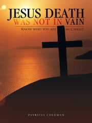 Jesus Death Was Not In Vain - Know who you are in Christ ebook by Patricia Coleman