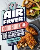 Epic Air Fryer Cookbook - 100 Inspired Recipes That Take Air-Frying in Deliciously Exciting New Directions ebook by