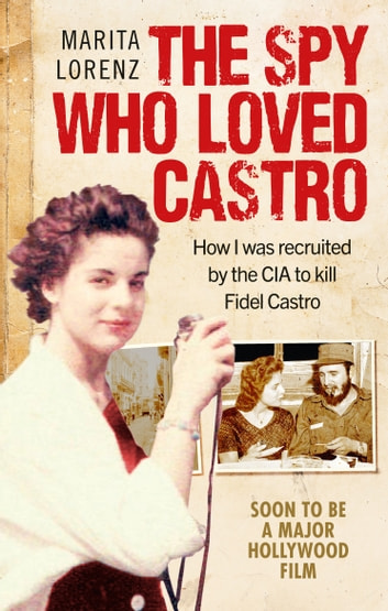 The Spy Who Loved Castro - How I was recruited by the CIA to kill Fidel Castro ebook by Marita Lorenz
