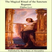 The Magical Ritual of the Sanctum Regnum ebook by Eliphas Levi