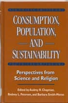 Consumption, Population, and Sustainability ebook by Audrey Chapman,Audrey Chapman,Rodney L. Petersen,Barbara Smith-Moran