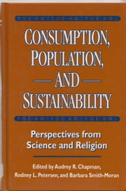 Consumption, Population, and Sustainability - Perspectives From Science And Religion ebook by Audrey Chapman,Audrey Chapman,Rodney L. Petersen,Barbara Smith-Moran