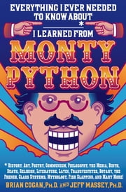 Everything I Ever Needed to Know About _____* I Learned from Monty Python - *History, Art, Poetry, Communism, Philosophy, the Media, Birth, Death, Religion, Literature, Latin, Transvestites, Botany, the French, Class Systems, Mythology, Fish Slapping, and Many More! ebook by Brian Cogan,Jeff Massey