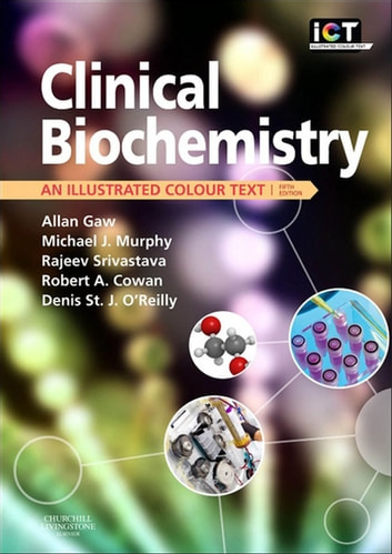 Clinical Biochemistry E-Book - An Illustrated Colour Text ebook by Rajeev Srivastava,Allan Gaw, MD PhD FRCPath FFPM PGCertMedEd,Robert A. Cowan, BSc, PhD,Denis St. J. O'Reilly, MSc MD FRCP FRCPath,Michael Murphy, FRCP Edin FRCPath