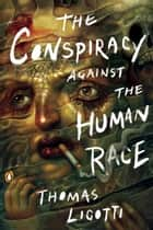 The Conspiracy against the Human Race - A Contrivance of Horror ebook by Thomas Ligotti
