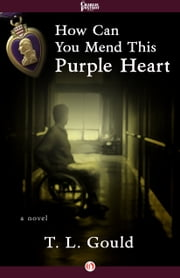 How Can You Mend This Purple Heart - A Novel ebook by T. L. Gould
