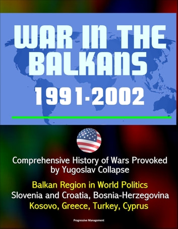 War in the Balkans, 1991-2002: Comprehensive History of Wars Provoked by Yugoslav Collapse: Balkan Region in World Politics, Slovenia and Croatia, Bosnia-Herzegovina, Kosovo, Greece, Turkey, Cyprus ebook by Progressive Management