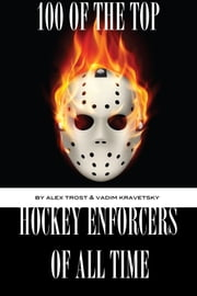 100 of the Top Hockey Enforcers of All Time ebook by alex trostanetskiy