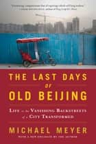The Last Days of Old Beijing - Life in the Vanishing Backstreets of a City Transformed ebook by Michael Meyer