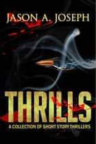 Thrills: A Collection of Short Story Thrillers ebook by Jason A.Joseph