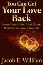 You Can Get Your Love Back: Proven Ways to Stop Break Up and Win Back the Love of Your Life ebook by Jacob E. William