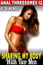 Sharing My Body With Two Men : Anal Threesomes 12 (Anal Sex Erotica Menage Erotica Threesome Erotica Bimbo First Time Anal Erotica) - Anal Threesomes, #12 ebook by Nicki Menage