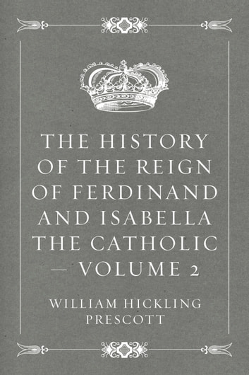 The History of the Reign of Ferdinand and Isabella the Catholic — Volume 2 ebook by William Hickling Prescott