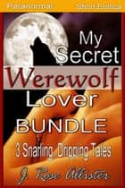 My Secret Werewolf Lover Bundle: 3 Snarling, Dripping Tales - My Secret Lover, #5 ebook by J. Rose Allister
