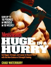 Men's Health Huge in a Hurry - Get Bigger, Stronger, and Leaner in Record Time with the New Science of Strength Training ebook by Chad Waterbury