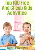Top 100 Free and Cheap Kids Activities! ebook by Kate Perman