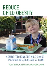 Reduce Child Obesity - A Guide to Using the Kid's Choice Program in School and at Home ebook by Helen Hendy,Keith Williams,Thomas Camise