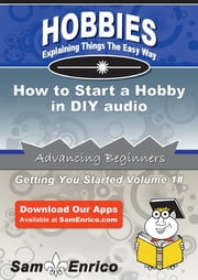 How to Start a Hobby in DIY audio - How to Start a Hobby in DIY audio ebook by Guadalupe Ortega
