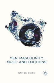 Men, Masculinity, Music and Emotions ebook by Sam de Boise