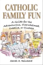 Catholic Family Fun: A Guide for the Adventurous, Overwhelmed, Creative, or Clueless - A Guide for the Adventurous, Overwhelmed, Creative, or Clueless ebook by Sarah A. Reinhard