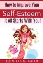 How To Improve Your Self-Esteem - It All Starts With You ebook by Jennifer N. Smith