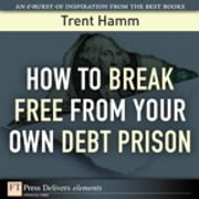How to Break Free from Your Own Debt Prison ebook by Trent A. Hamm