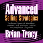 Advanced Selling Strategies - The Proven System of Sales Ideas, Methods, and Techniques Used by Top Salespeople Everywhere audiobook by Brian Tracy