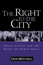 The Right to the City - Social Justice and the Fight for Public Space ebook by Don Mitchell