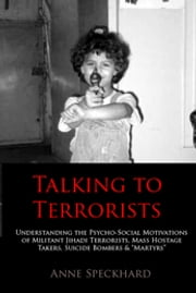 "Talking to Terrorists - Understanding the Psycho-Social Motivations of Militant Jihadi Terrorists, Mass Hostage Takers, Suicide Bombers & ""Martyrs"" ebook by Anne Speckhard"