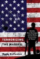 Terrorizing the Masses - Identity, Mass Shootings, and the Media Construction of «Terror» ebook by Ruth DeFoster