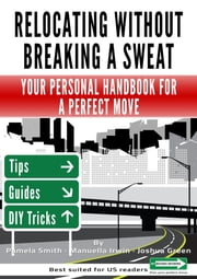 Relocating Without Breaking A Sweat: Your Personal Handbook For A Perfect Move ebook by Smith Pamela,Irwin Manuella,Green Joshua