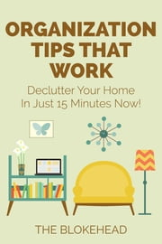 Organization Tips That Work: Declutter Your Home In Just 15 Minutes Now! ebook by The Blokehead