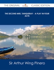 The Second Mrs. Tanqueray - A Play in Four Acts - The Original Classic Edition ebook by Sir Arthur Wing Pinero