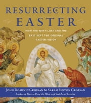 Resurrecting Easter - How the West Lost and the East Kept the Original Easter Vision ebook by John Dominic Crossan, Sarah Crossan