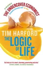 The Logic of Life - Uncovering the New Economics of Everything ebook by Tim Harford
