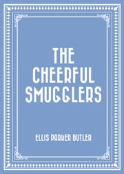 The Cheerful Smugglers ebook by Ellis Parker Butler