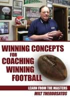 Winning Concepts for Coaching Winning Football ebook by Milt Theodosatos