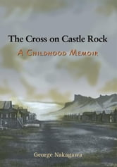 The Cross on Castle Rock - A Childhood Memoir ebook by George Nakagawa