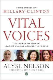 Vital Voices - The Power of Women Leading Change Around the World ebook by Alyse Nelson,Hillary Rodham Clinton