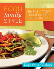 Food Family Style - Simple and Tasty Recipes for Everyday Life ebook by Leigh Vickery