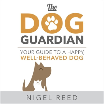 The Dog Guardian - Your Guide to a Happy, Well-Behaved Dog audiobook by Nigel Reed